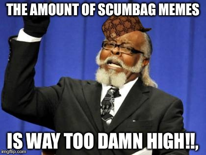 Too Damn High | THE AMOUNT OF SCUMBAG MEMES IS WAY TOO DAMN HIGH!!, | image tagged in memes,too damn high,scumbag | made w/ Imgflip meme maker