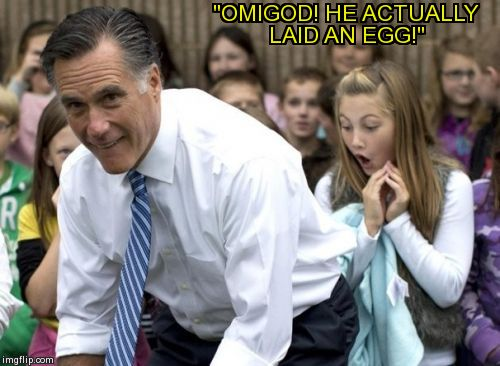 "Romney | ""OMIGOD! HE ACTUALLY LAID AN EGG!"" 