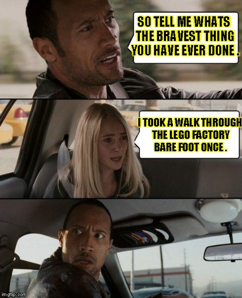 The Rock Driving | SO TELL ME WHATS THE BRAVEST THING YOU HAVE EVER DONE . I TOOK A WALK THROUGH THE LEGO FACTORY BARE FOOT ONCE . | image tagged in memes,the rock driving | made w/ Imgflip meme maker