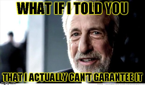 I Guarantee It Meme | WHAT IF I TOLD YOU THAT I ACTUALLY CAN'T GARANTEE IT | image tagged in memes,i guarantee it | made w/ Imgflip meme maker