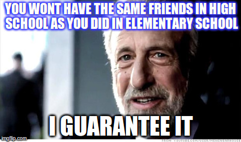 I Guarantee It | YOU WONT HAVE THE SAME FRIENDS IN HIGH SCHOOL AS YOU DID IN ELEMENTARY SCHOOL I GUARANTEE IT | image tagged in memes,teen,high school,sad,i guarantee it | made w/ Imgflip meme maker