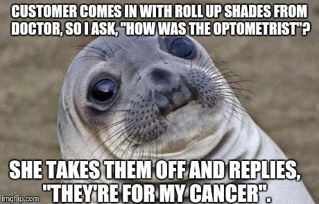 "Awkward Moment Sealion Meme | CUSTOMER COMES IN WITH ROLL UP SHADES FROM DOCTOR, SO I ASK, ""HOW WAS THE OPTOMETRIST""? SHE TAKES THEM OFF AND REPLIES, ""THEY'RE FOR MY CANC 