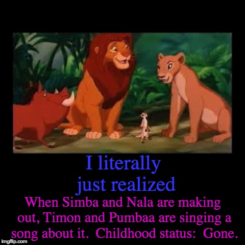 MY CHILDHOOD | I literally just realized | When Simba and Nala are making out, Timon and Pumbaa are singing a song about it.  Childhood status:  Gone. | image tagged in funny,demotivationals,lion king | made w/ Imgflip demotivational maker