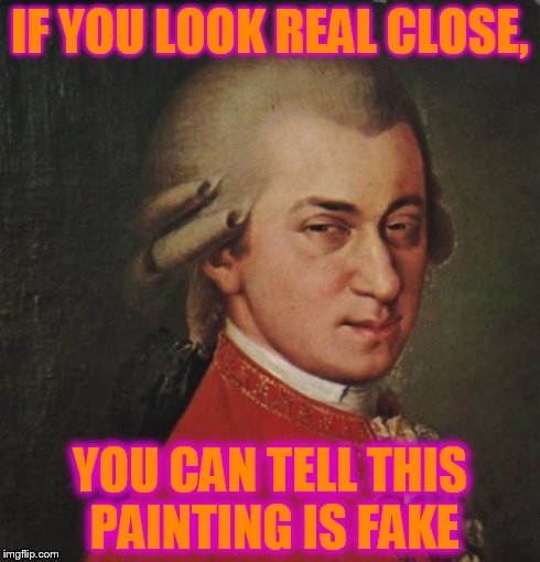 Mozart Not Sure | IF YOU LOOK REAL CLOSE, YOU CAN TELL THIS PAINTING IS FAKE | image tagged in memes,mozart not sure | made w/ Imgflip meme maker