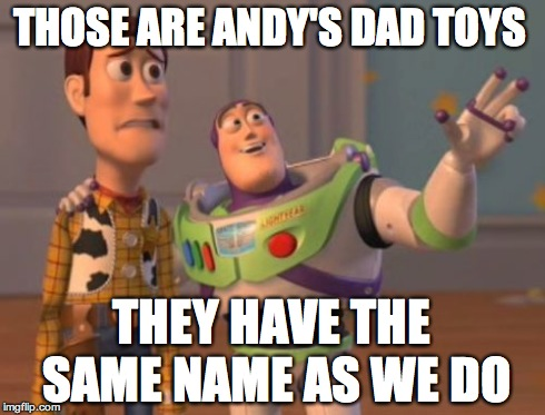 X, X Everywhere Meme | THOSE ARE ANDY'S DAD TOYS THEY HAVE THE SAME NAME AS WE DO | image tagged in memes,x x everywhere | made w/ Imgflip meme maker