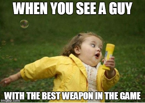 Chubby Bubbles Girl | WHEN YOU SEE A GUY WITH THE BEST WEAPON IN THE GAME | image tagged in memes,chubby bubbles girl | made w/ Imgflip meme maker