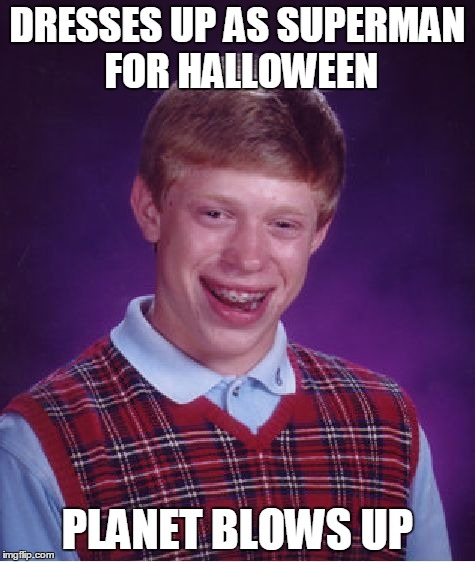 Bad Luck Brian Meme | DRESSES UP AS SUPERMAN FOR HALLOWEEN PLANET BLOWS UP | image tagged in memes,bad luck brian | made w/ Imgflip meme maker