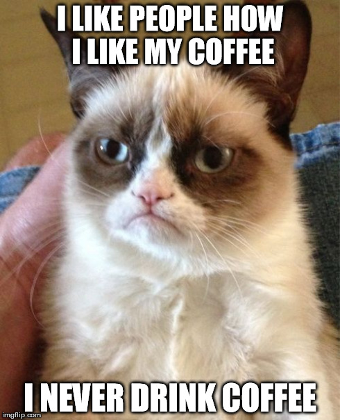 like coffee like people | I LIKE PEOPLE HOW I LIKE MY COFFEE I NEVER DRINK COFFEE | image tagged in coffee,like,people,drink,drinking coffee | made w/ Imgflip meme maker