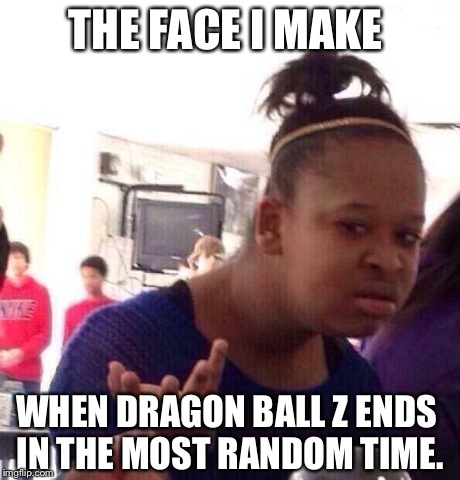 Black Girl Wat | THE FACE I MAKE WHEN DRAGON BALL Z ENDS IN THE MOST RANDOM TIME. | image tagged in memes,black girl wat | made w/ Imgflip meme maker