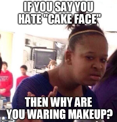 "Black Girl Wat Meme | IF YOU SAY YOU HATE ""CAKE FACE"" THEN WHY"