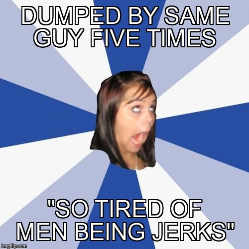"Annoying Facebook Girl Meme | DUMPED BY SAME GUY FIVE TIMES ""SO TIRED OF MEN BEING JERKS"" 