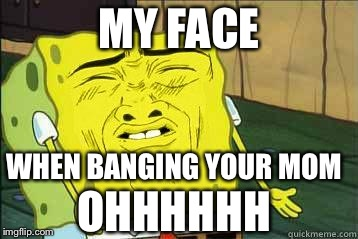Sponge Bob My Face When Banging Your Mom Ohhhhhh Image Tagged In Sponge Bob