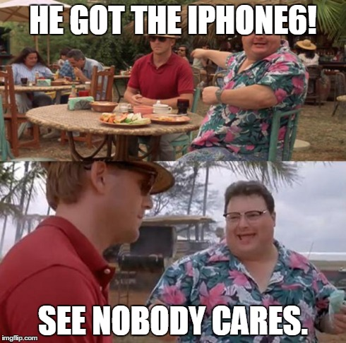 Jurassic Park | HE GOT THE IPHONE6! SEE NOBODY CARES. | image tagged in jurassic park | made w/ Imgflip meme maker