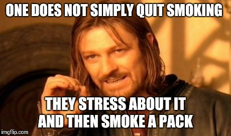 One Does Not Simply Meme | ONE DOES NOT SIMPLY QUIT SMOKING THEY STRESS ABOUT IT AND THEN SMOKE A PACK | image tagged in memes,one does not simply | made w/ Imgflip meme maker