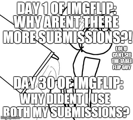 Table Flip Guy | DAY 1 OF IMGFLIP: DAY 30 OF IMGFLIP: WHY ARENT THERE MORE SUBMISSIONS?! WHY DIDENT I USE BOTH MY SUBMISSIONS? LOL U CANT SEE THE TABLE FLIP  | image tagged in memes,table flip guy | made w/ Imgflip meme maker