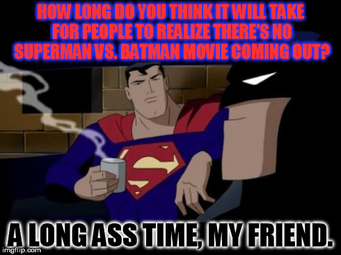 Batman And Superman Meme | HOW LONG DO YOU THINK IT WILL TAKE FOR PEOPLE TO REALIZE THERE'S NO SUPERMAN VS. BATMAN MOVIE COMING OUT? A LONG ASS TIME, MY FRIEND. | image tagged in memes,batman and superman | made w/ Imgflip meme maker