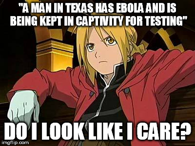 "Edward Elric 1 | ""A MAN IN TEXAS HAS EBOLA AND IS BEING KEPT IN CAPTIVITY FOR TESTING"" DO I LOOK LIKE I CARE? 