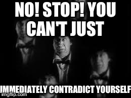 No! Stop! | NO! STOP! YOU CAN'T JUST IMMEDIATELY CONTRADICT YOURSELF | image tagged in no stop | made w/ Imgflip meme maker