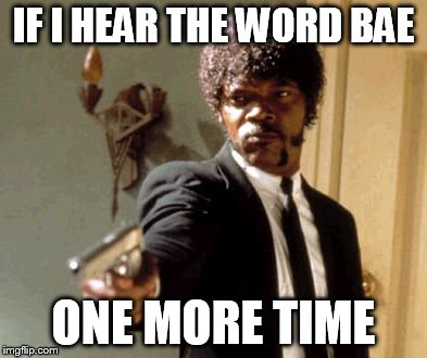 Say That Again I Dare You | IF I HEAR THE WORD BAE ONE MORE TIME | image tagged in memes,say that again i dare you | made w/ Imgflip meme maker