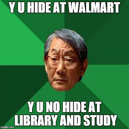 High Expectations Asian Father | Y U HIDE AT WALMART Y U NO HIDE AT LIBRARY AND STUDY | image tagged in memes,high expectations asian father | made w/ Imgflip meme maker