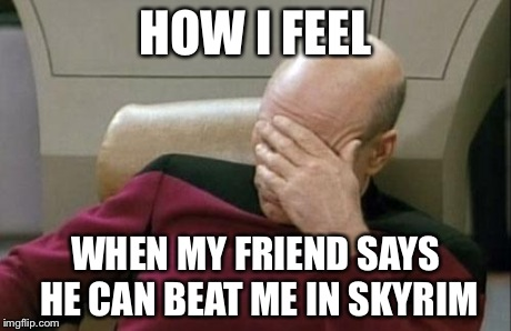 Captain Picard Facepalm | HOW I FEEL WHEN MY FRIEND SAYS HE CAN BEAT ME IN SKYRIM | image tagged in memes,captain picard facepalm | made w/ Imgflip meme maker