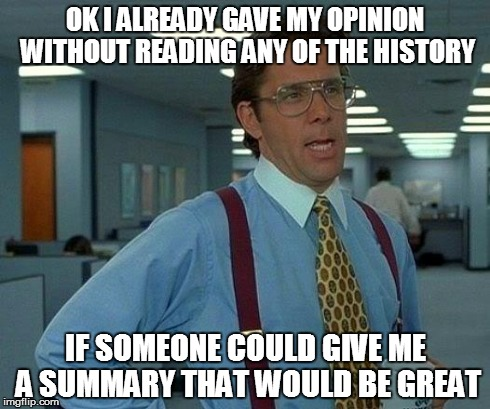 That Would Be Great Meme | OK I ALREADY GAVE MY OPINION WITHOUT READING ANY OF THE HISTORY IF SOMEONE COULD GIVE ME A SUMMARY THAT WOULD BE GREAT | image tagged in memes,that would be great | made w/ Imgflip meme maker