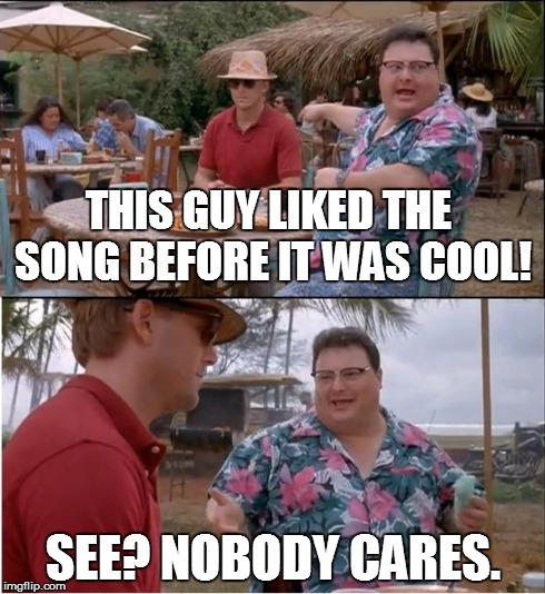 See Nobody Cares Meme | THIS GUY LIKED THE SONG BEFORE IT WAS COOL! SEE? NOBODY CARES. | image tagged in memes,see nobody cares | made w/ Imgflip meme maker