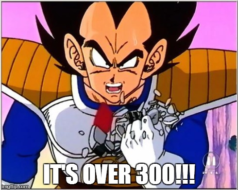 Vegeta over 9000 | IT'S OVER 300!!! | image tagged in vegeta over 9000 | made w/ Imgflip meme maker