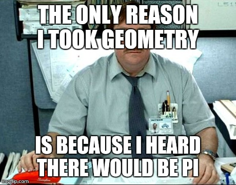 I Was Told There Would Be | THE ONLY REASON I TOOK GEOMETRY IS BECAUSE I HEARD THERE WOULD BE PI | image tagged in memes,i was told there would be | made w/ Imgflip meme maker