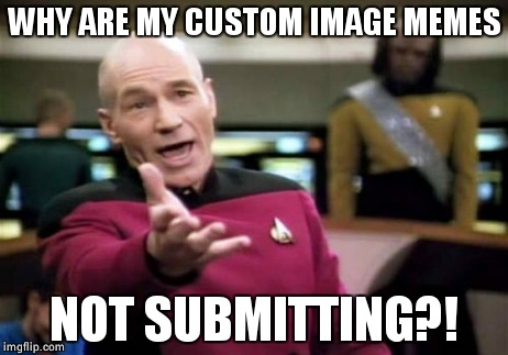 Imgflip 2: Tableflip | WHY ARE MY CUSTOM IMAGE MEMES NOT SUBMITTING?! | image tagged in memes,picard wtf,imgflip,table flip,submissions,help me | made w/ Imgflip meme maker