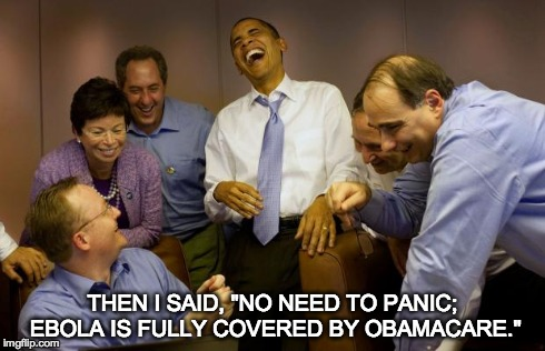 "And then I said Obama | THEN I SAID, ""NO NEED TO PANIC; EBOLA IS FULLY COVERED BY OBAMACARE."" 