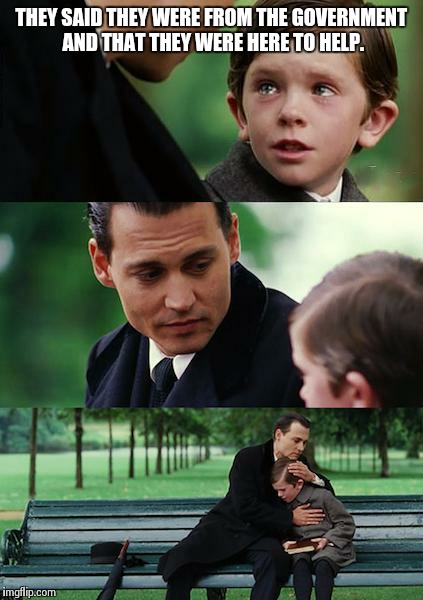 Were From Government And Were Here To >> Finding Neverland Meme Imgflip