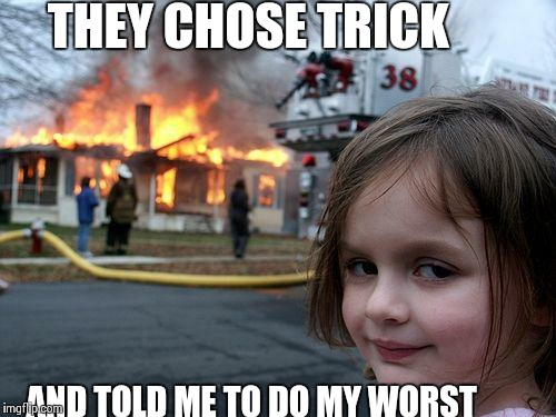 Disaster Girl Meme | THEY CHOSE TRICK AND TOLD ME TO DO MY WORST | image tagged in memes,disaster girl | made w/ Imgflip meme maker