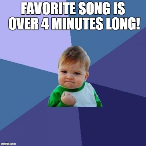 Success Kid Meme | FAVORITE SONG IS OVER 4 MINUTES LONG! | image tagged in memes,success kid | made w/ Imgflip meme maker
