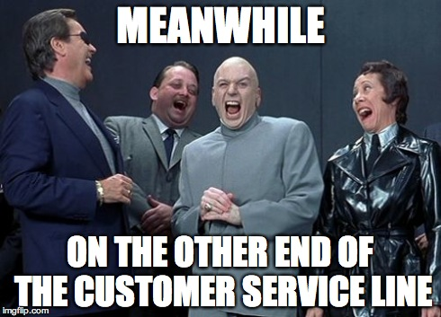 Laughing Villains | MEANWHILE ON THE OTHER END OF THE CUSTOMER SERVICE LINE | image tagged in memes,laughing villains | made w/ Imgflip meme maker