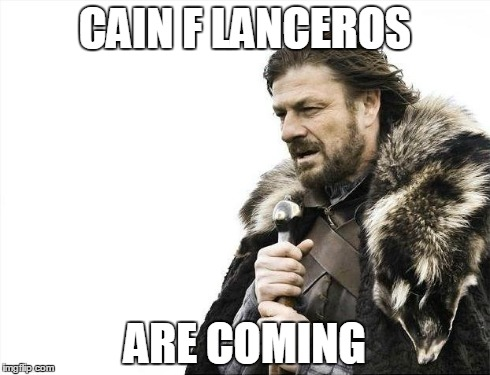 Brace Yourselves X is Coming Meme | CAIN F LANCEROS ARE COMING | image tagged in memes,brace yourselves x is coming | made w/ Imgflip meme maker