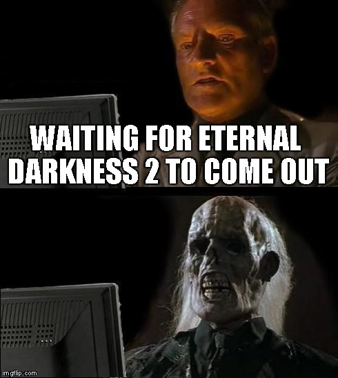 Ill Just Wait Here Meme | WAITING FOR ETERNAL DARKNESS 2 TO COME OUT | image tagged in memes,ill just wait here | made w/ Imgflip meme maker