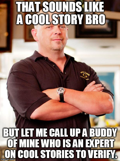 pawn stars | THAT SOUNDS LIKE A COOL STORY BRO BUT LET ME CALL UP A BUDDY OF MINE WHO IS AN EXPERT ON COOL STORIES TO VERIFY. | image tagged in pawn stars | made w/ Imgflip meme maker