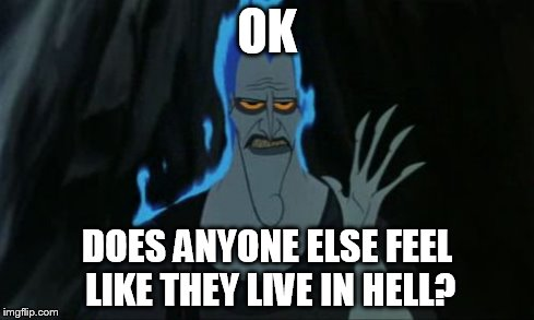 Hercules Hades | OK DOES ANYONE ELSE FEEL LIKE THEY LIVE IN HELL? | image tagged in memes,hercules hades | made w/ Imgflip meme maker