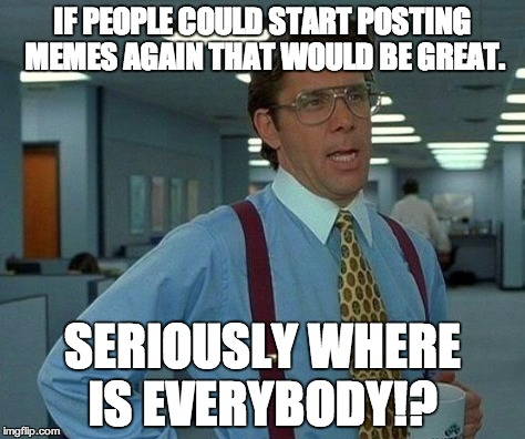 That Would Be Great Meme | IF PEOPLE COULD START POSTING MEMES AGAIN THAT WOULD BE GREAT. SERIOUSLY WHERE IS EVERYBODY!? | image tagged in memes,that would be great | made w/ Imgflip meme maker
