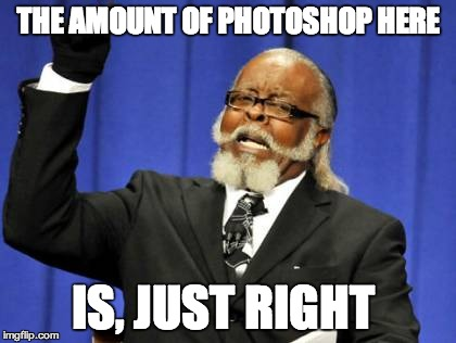 Too Damn High Meme | THE AMOUNT OF PHOTOSHOP HERE IS, JUST RIGHT | image tagged in memes,too damn high | made w/ Imgflip meme maker