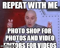 Dr Evil Laser Meme | REPEAT WITH ME PHOTO SHOP FOR PHOTOS AND VIDEO EDITORS FOR VIDEOS | image tagged in memes,dr evil laser | made w/ Imgflip meme maker