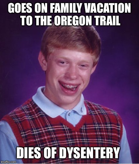 Bad Luck Brian Meme | GOES ON FAMILY VACATION TO THE OREGON TRAIL DIES OF DYSENTERY | image tagged in memes,bad luck brian | made w/ Imgflip meme maker