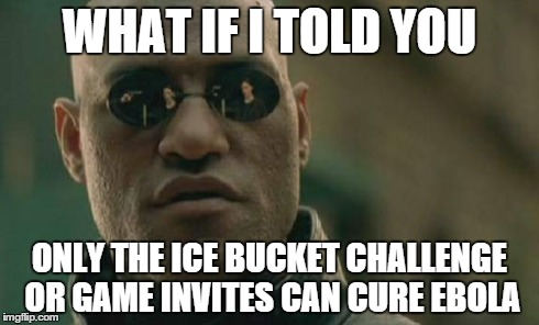 Matrix Morpheus Meme | WHAT IF I TOLD YOU ONLY THE ICE BUCKET CHALLENGE OR GAME INVITES CAN CURE EBOLA | image tagged in memes,matrix morpheus | made w/ Imgflip meme maker