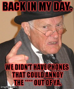 Back In My Day Meme | BACK IN MY DAY. WE DIDN'T HAVE PHONES THAT COULD ANNOY THE **** OUT OF YA. | image tagged in memes,back in my day | made w/ Imgflip meme maker