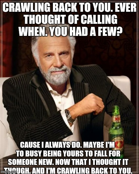 The Most Interesting Man In The World Meme | CRAWLING BACK TO YOU. EVER THOUGHT OF CALLING WHEN. YOU HAD A FEW? CAUSE I ALWAYS DO. MAYBE I'M TO BUSY BEING YOURS TO FALL FOR SOMEONE NEW. | image tagged in memes,the most interesting man in the world | made w/ Imgflip meme maker