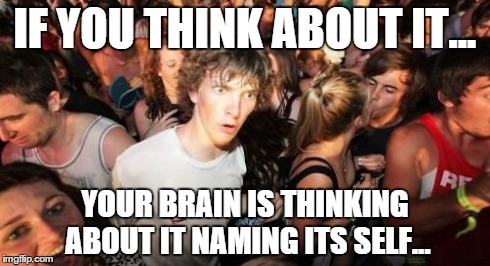Sudden Clarity Clarence Meme | IF YOU THINK ABOUT IT... YOUR BRAIN IS THINKING ABOUT IT NAMING ITS SELF... | image tagged in memes,sudden clarity clarence | made w/ Imgflip meme maker