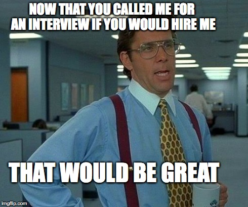 That Would Be Great Meme | NOW THAT YOU CALLED ME FOR AN INTERVIEW IF YOU WOULD HIRE ME THAT WOULD BE GREAT | image tagged in memes,that would be great | made w/ Imgflip meme maker