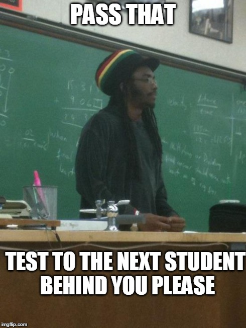 Rasta Science Teacher Meme | PASS THAT TEST TO THE NEXT STUDENT BEHIND YOU PLEASE | image tagged in memes,rasta science teacher | made w/ Imgflip meme maker