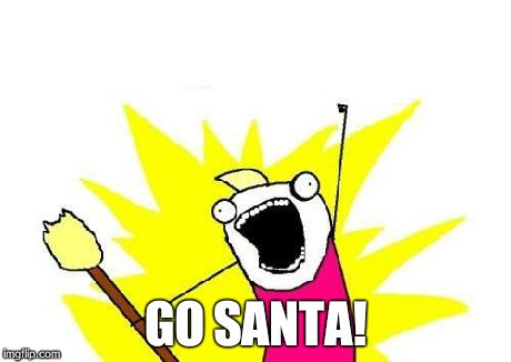 X All The Y Meme | GO SANTA! | image tagged in memes,x all the y | made w/ Imgflip meme maker